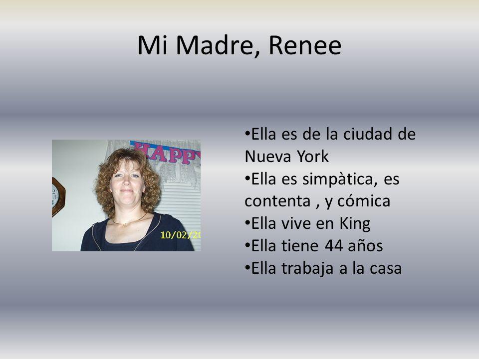 Mi Madre, Renee Ella es de la ciudad de Nueva York Ella es simpàtica, es contenta, y cómica Ella vive en King Ella tiene 44 años Ella trabaja a la cas