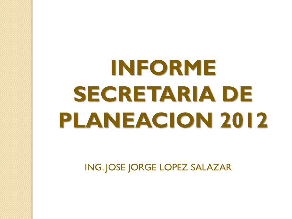 INFORME SECRETARIA DE PLANEACION 2012 ING. JOSE JORGE LOPEZ SALAZAR