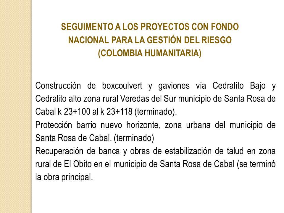 SEGUIMENTO A LOS PROYECTOS CON FONDO NACIONAL PARA LA GESTIÓN DEL RIESGO (COLOMBIA HUMANITARIA) Construcción de boxcoulvert y gaviones vía Cedralito B