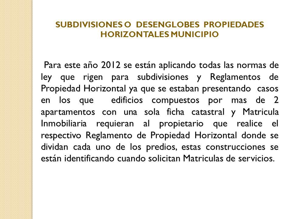 SUBDIVISIONES O DESENGLOBES PROPIEDADES HORIZONTALES MUNICIPIO Para este año 2012 se están aplicando todas las normas de ley que rigen para subdivisio