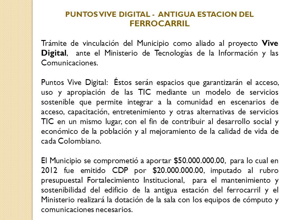 PUNTOS VIVE DIGITAL - ANTIGUA ESTACION DEL FERROCARRIL Trámite de vinculación del Municipio como aliado al proyecto Vive Digital, ante el Ministerio d