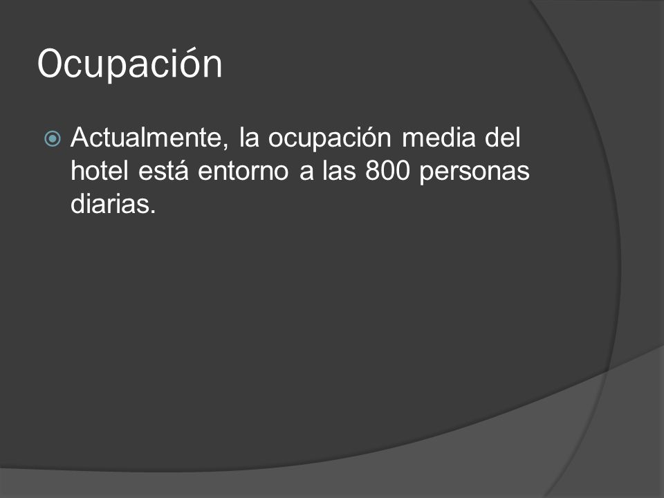 Ocupación Actualmente, la ocupación media del hotel está entorno a las 800 personas diarias.