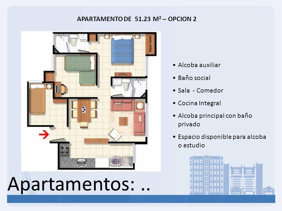 Apartamentos:.. APARTAMENTO DE 51.23 M 2 – OPCION 2 Alcoba auxiliar Baño social Sala - Comedor Cocina Integral Alcoba principal con baño privado Espac