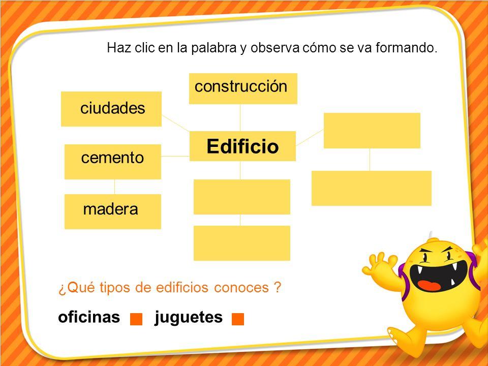 Edificio construcción ciudades cemento madera Haz clic en la palabra y observa cómo se va formando. ¿Qué tipos de edificios conoces ? oficinas juguete