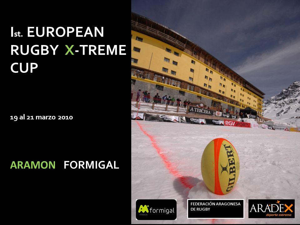 I st. EUROPEAN RUGBY X-TREME CUP 19 al 21 marzo 2010 ARAMON FORMIGAL FEDERACIÓN ARAGONESA DE RUGBY