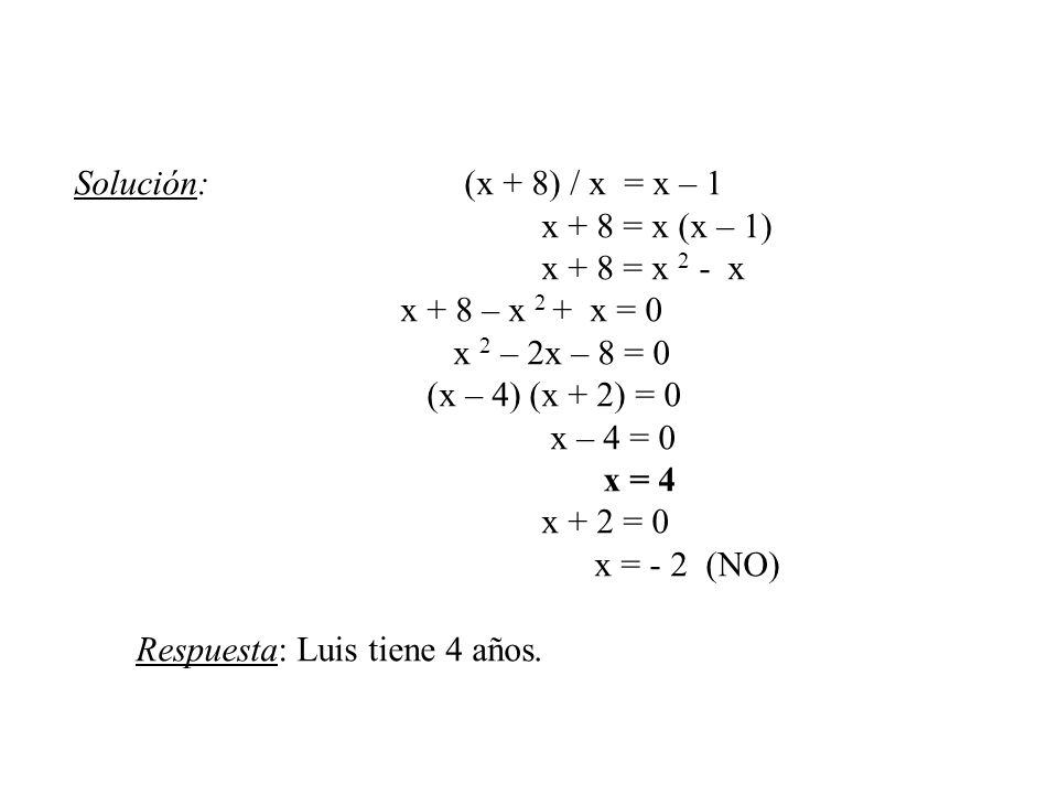 Solución: (x + 8) / x = x – 1 x + 8 = x (x – 1) x + 8 = x 2 - x x + 8 – x 2 + x = 0 x 2 – 2x – 8 = 0 (x – 4) (x + 2) = 0 x – 4 = 0 x = 4 x + 2 = 0 x =