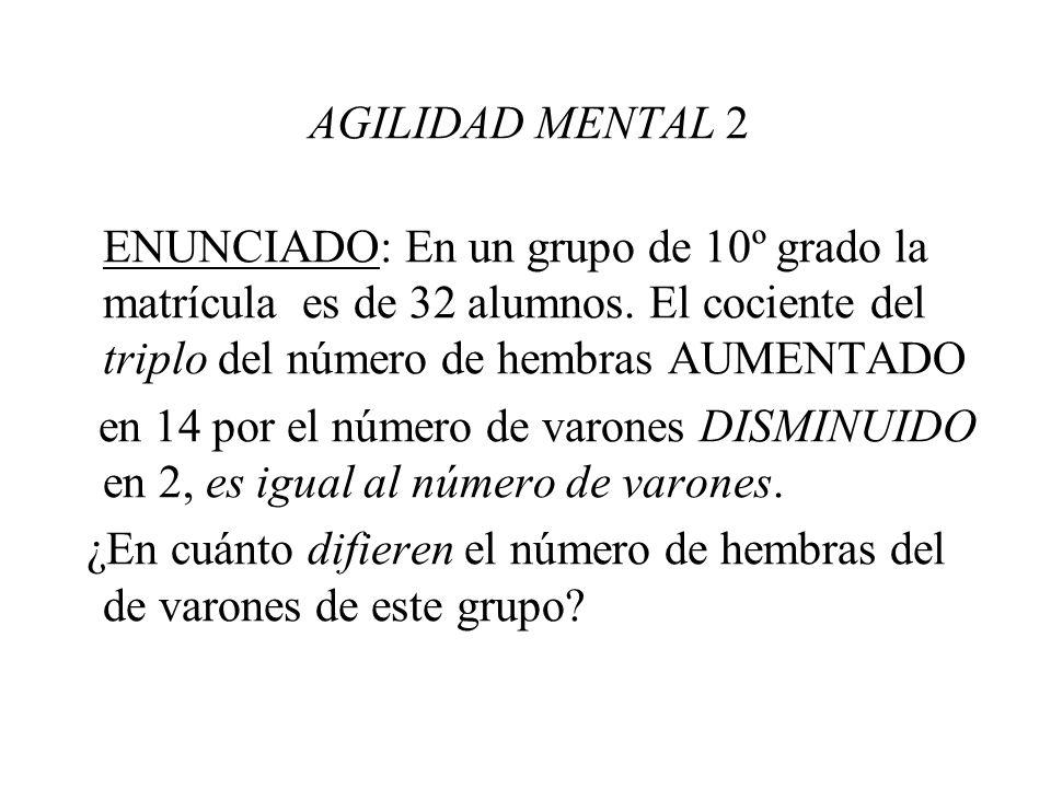 AGILIDAD MENTAL 2 ENUNCIADO: En un grupo de 10º grado la matrícula es de 32 alumnos. El cociente del triplo del número de hembras AUMENTADO en 14 por
