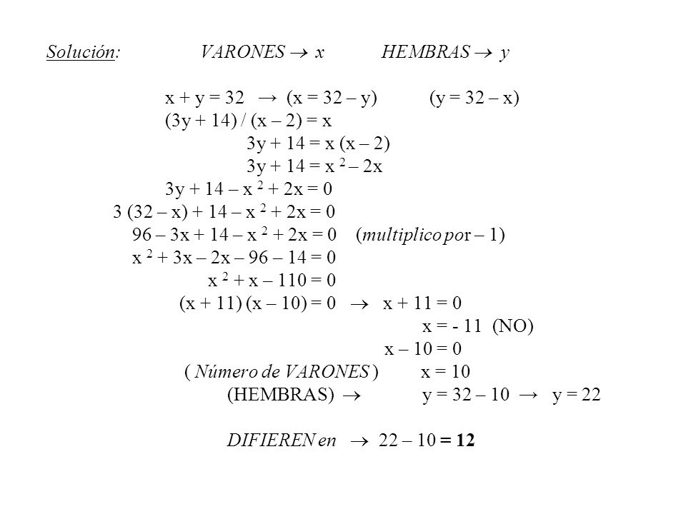 Solución: VARONES x HEMBRAS y x + y = 32 (x = 32 – y) (y = 32 – x) (3y + 14) / (x – 2) = x 3y + 14 = x (x – 2) 3y + 14 = x 2 – 2x 3y + 14 – x 2 + 2x =