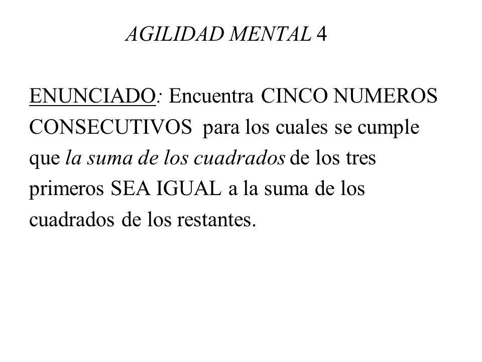 AGILIDAD MENTAL 4 ENUNCIADO: Encuentra CINCO NUMEROS CONSECUTIVOS para los cuales se cumple que la suma de los cuadrados de los tres primeros SEA IGUA