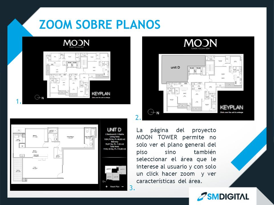 ZOOM SOBRE PLANOS La página del proyecto MOON TOWER permite no solo ver el plano general del piso sino también seleccionar el área que le interese al