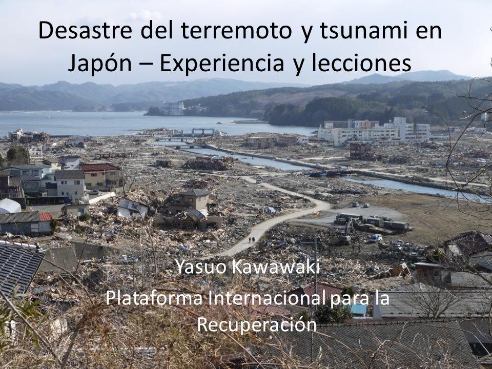 Desastre del terremoto y tsunami en Japón – Experiencia y lecciones Yasuo Kawawaki Plataforma Internacional para la Recuperación 1
