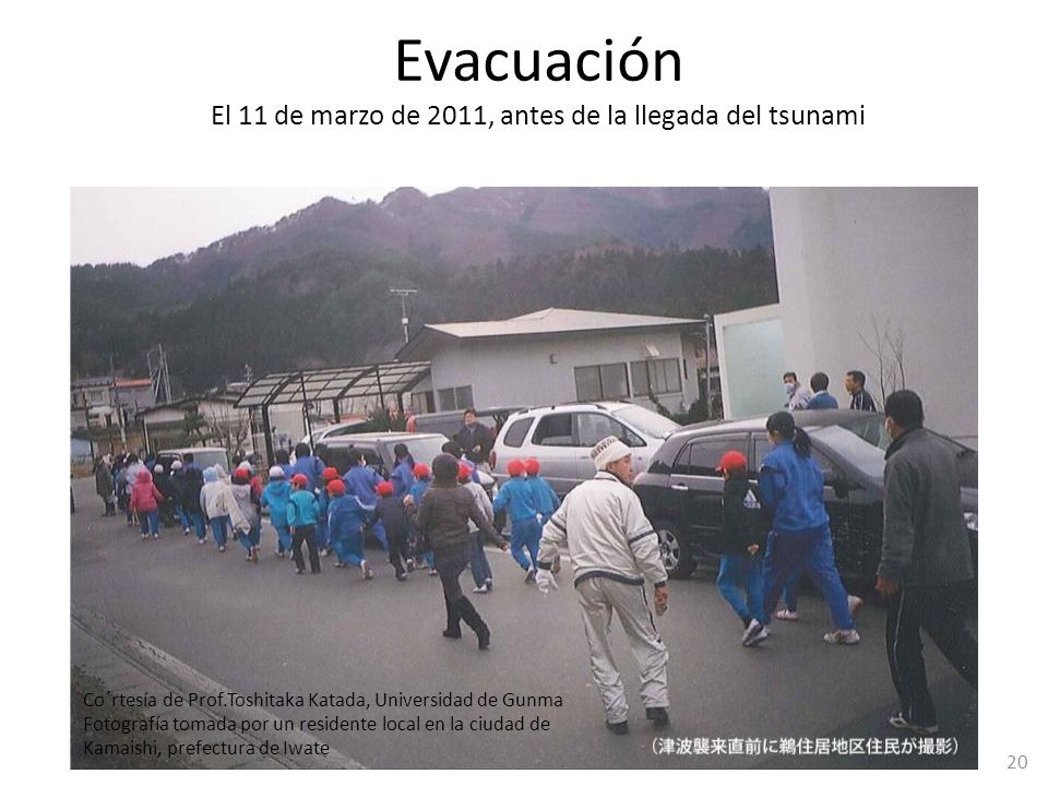 Evacuación El 11 de marzo de 2011, antes de la llegada del tsunami 20 Co´rtesía de Prof.Toshitaka Katada, Universidad de Gunma Fotografía tomada por u