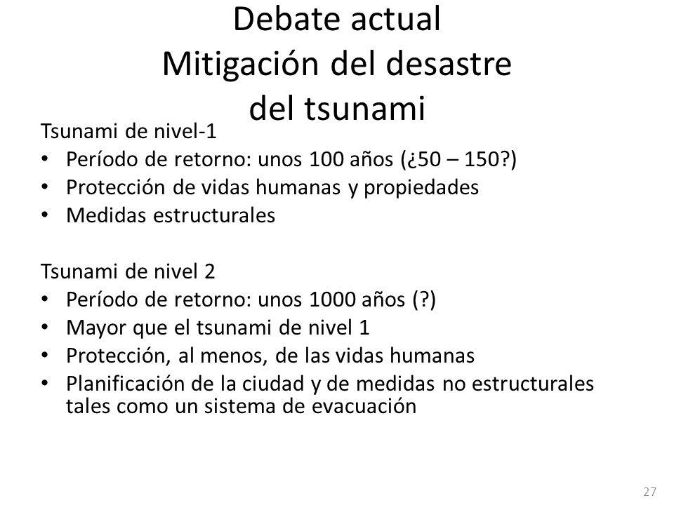 Debate actual Mitigación del desastre del tsunami Tsunami de nivel-1 Período de retorno: unos 100 años (¿50 – 150?) Protección de vidas humanas y prop