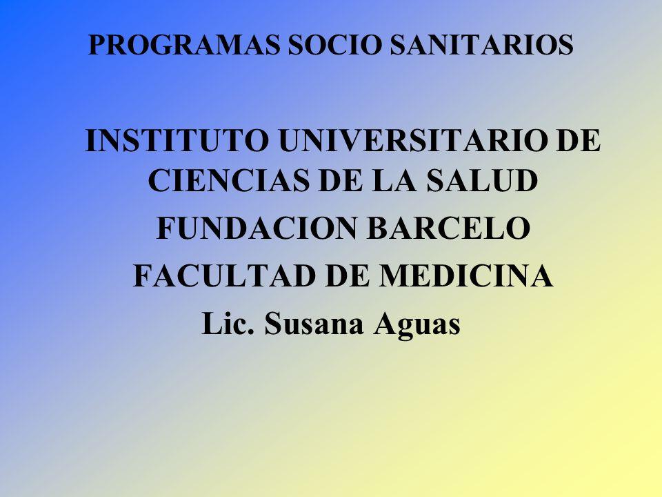 PROGRAMAS SOCIO SANITARIOS INSTITUTO UNIVERSITARIO DE CIENCIAS DE LA SALUD FUNDACION BARCELO FACULTAD DE MEDICINA Lic. Susana Aguas