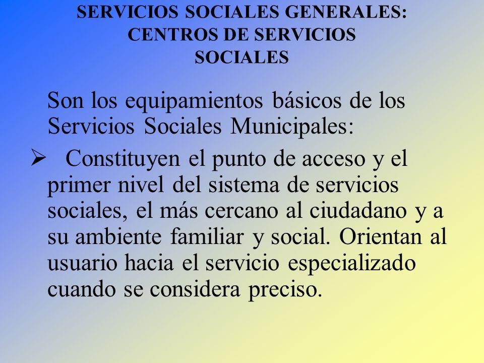 SERVICIOS SOCIALES GENERALES: CENTROS DE SERVICIOS SOCIALES Son los equipamientos básicos de los Servicios Sociales Municipales: Constituyen el punto