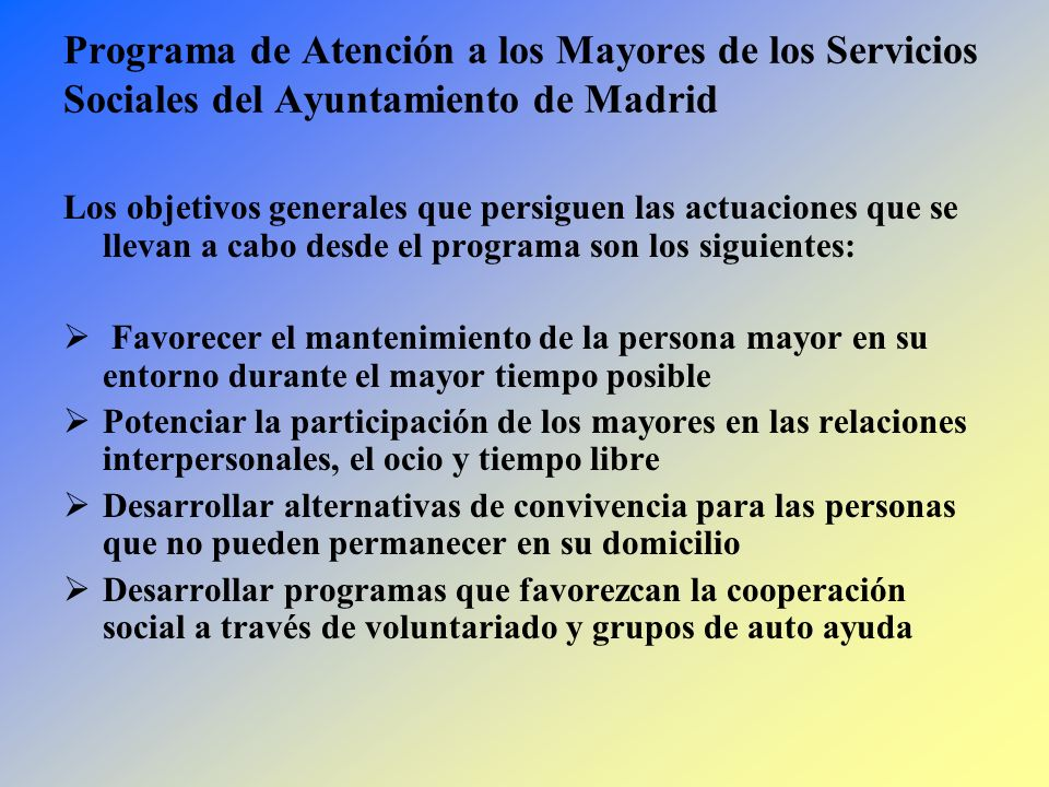 Programa de Atención a los Mayores de los Servicios Sociales del Ayuntamiento de Madrid Los objetivos generales que persiguen las actuaciones que se l