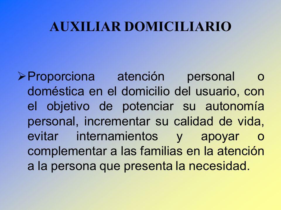 AUXILIAR DOMICILIARIO Proporciona atención personal o doméstica en el domicilio del usuario, con el objetivo de potenciar su autonomía personal, incre