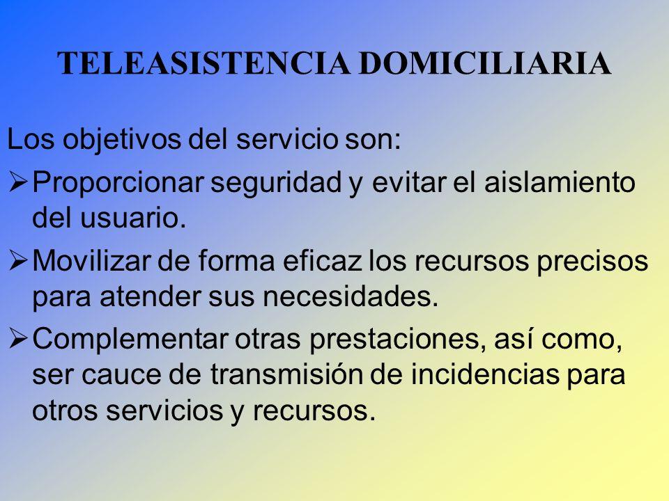 TELEASISTENCIA DOMICILIARIA Los objetivos del servicio son: Proporcionar seguridad y evitar el aislamiento del usuario. Movilizar de forma eficaz los