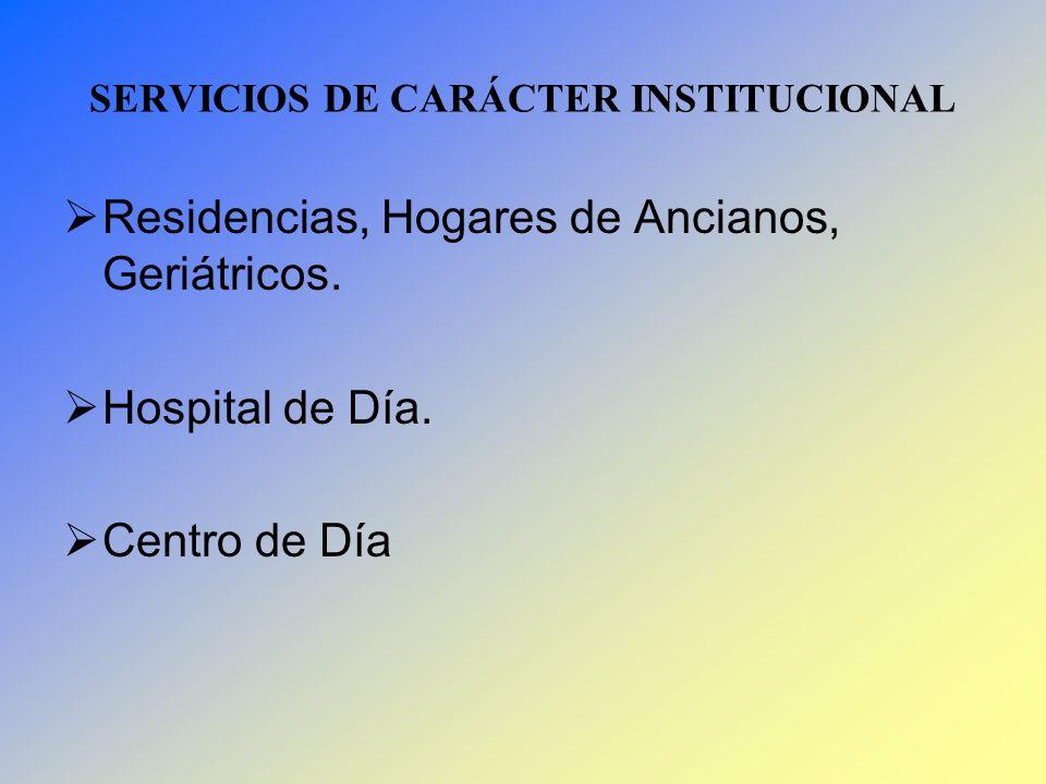SERVICIOS DE CARÁCTER INSTITUCIONAL Residencias, Hogares de Ancianos, Geriátricos. Hospital de Día. Centro de Día
