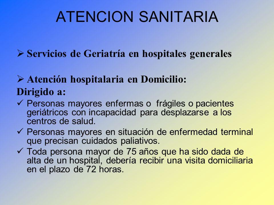 ATENCION SANITARIA Servicios de Geriatría en hospitales generales Atención hospitalaria en Domicilio: Dirigido a: Personas mayores enfermas o frágiles