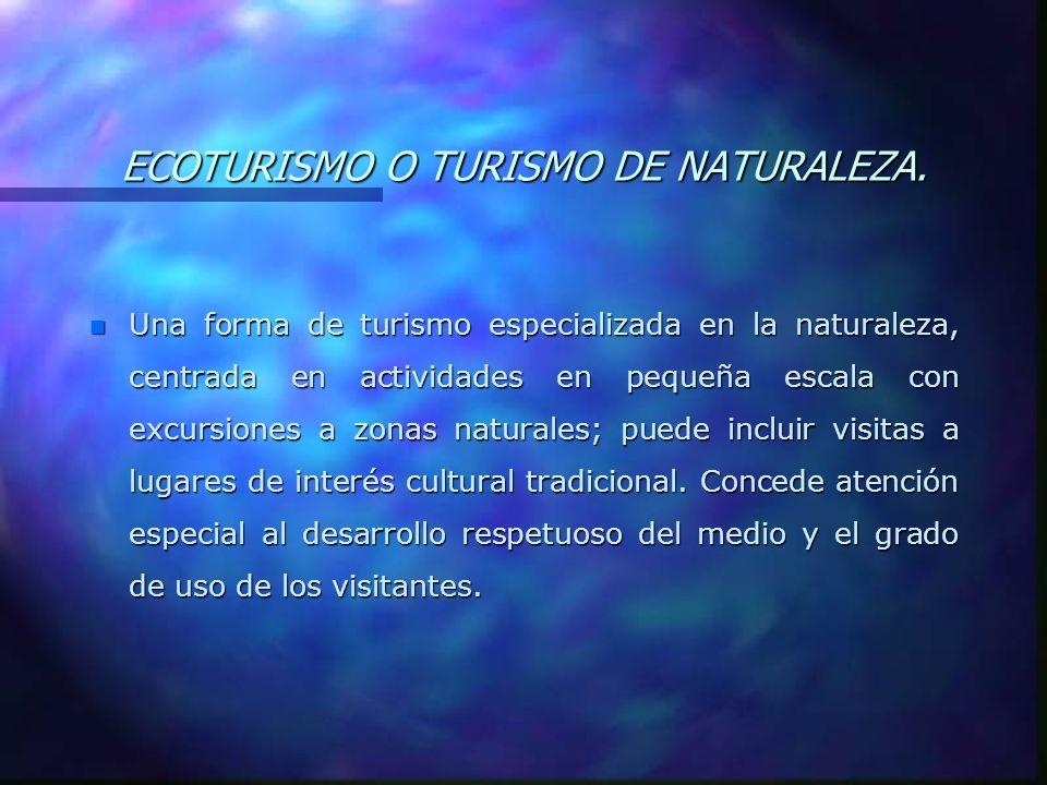 ECOTURISMO O TURISMO DE NATURALEZA. n Una forma de turismo especializada en la naturaleza, centrada en actividades en pequeña escala con excursiones a