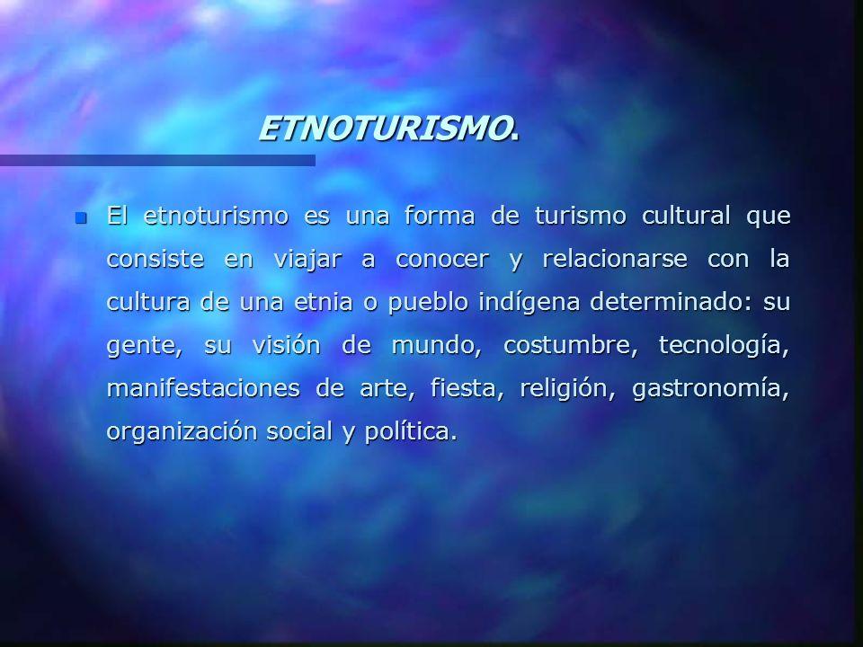 ETNOTURISMO. n El etnoturismo es una forma de turismo cultural que consiste en viajar a conocer y relacionarse con la cultura de una etnia o pueblo in