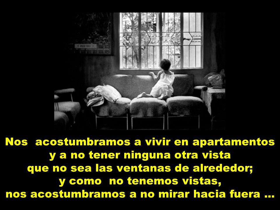 Nos acostumbramos a vivir en apartamentos y a no tener ninguna otra vista que no sea las ventanas de alrededor; y como no tenemos vistas, nos acostumbramos a no mirar hacia fuera...
