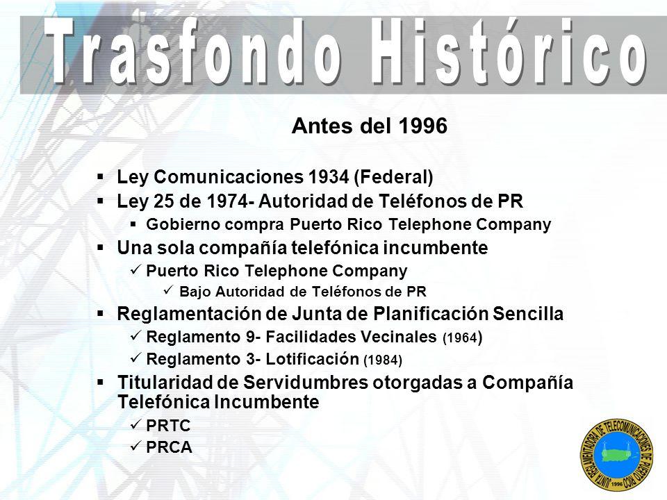 1996 Ley Federal de Telecomunicaciones 1996 del 8 de febrero de 1996 Ordena apertura del mercado local a total competencia Ley de Telecomunicaciones de PR de 1996 (Ley 213 del 12 de septiembre de 1996) Se crea la Junta Reglamentadora de Telecomunicaciones