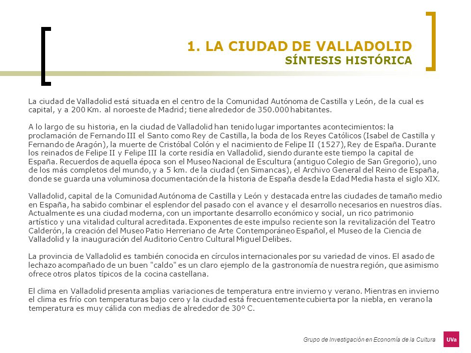 Grupo de Investigación en Economía de la Cultura 1. LA CIUDAD DE VALLADOLID SÍNTESIS HISTÓRICA La ciudad de Valladolid está situada en el centro de la