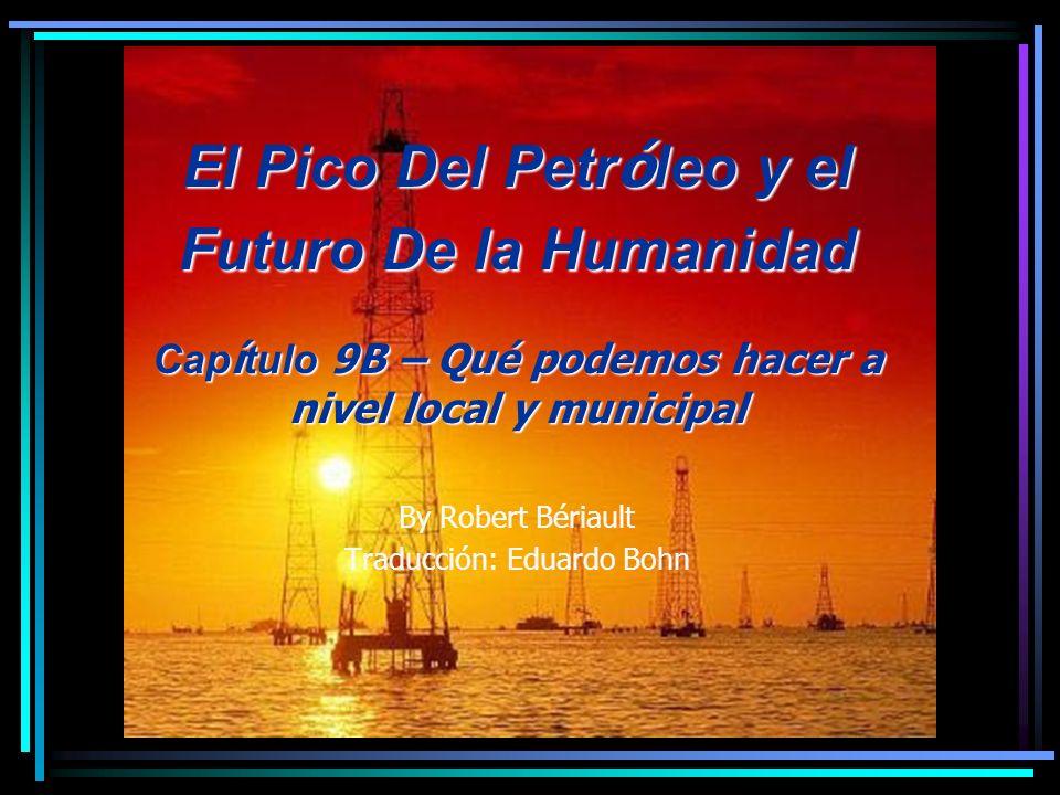 El Pico Del Petr ó leo y el Futuro De la Humanidad Cap í tulo 9B – Qué podemos hacer a nivel local y municipal By Robert Bériault Traducción: Eduardo Bohn