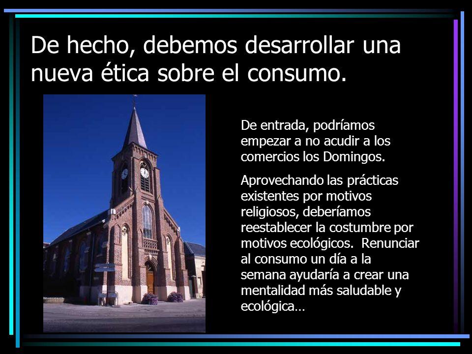 De hecho, debemos desarrollar una nueva ética sobre el consumo.