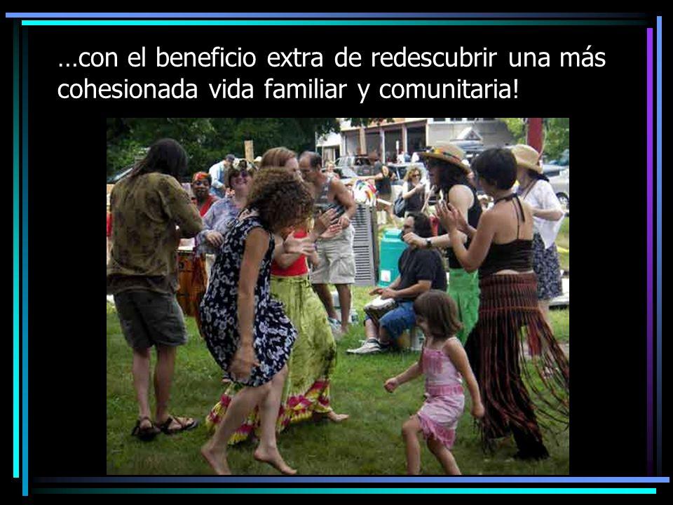 …con el beneficio extra de redescubrir una más cohesionada vida familiar y comunitaria!