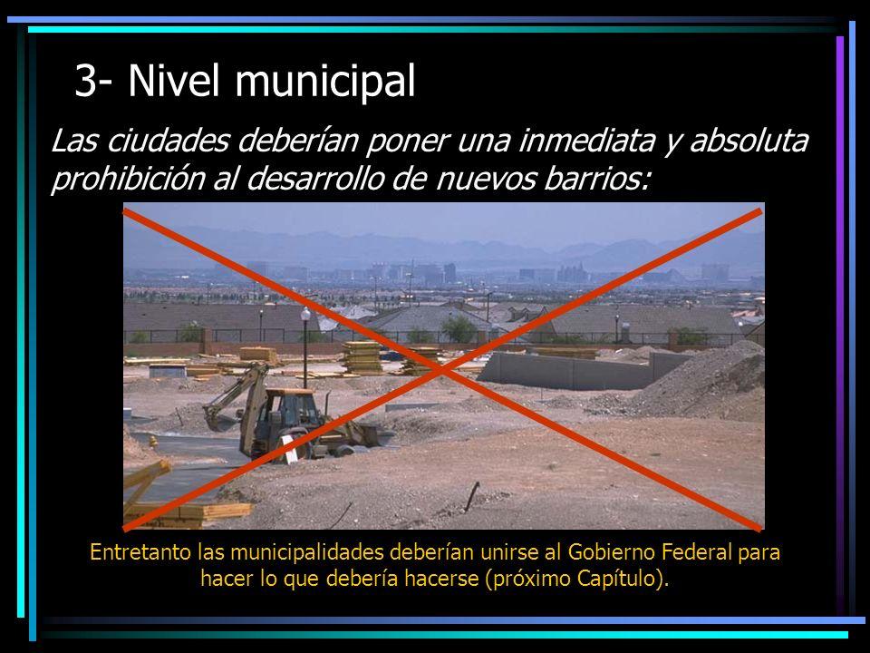 3- Nivel municipal Las ciudades deberían poner una inmediata y absoluta prohibición al desarrollo de nuevos barrios: Entretanto las municipalidades deberían unirse al Gobierno Federal para hacer lo que debería hacerse (próximo Capítulo).
