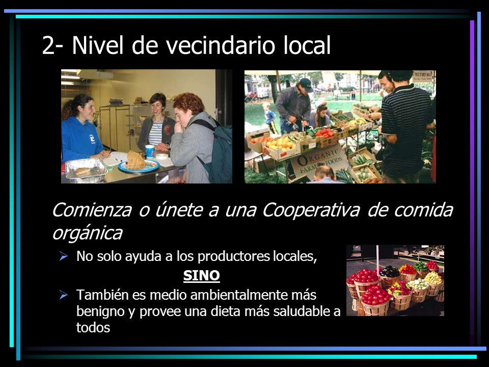 2- Nivel de vecindario local Comienza o únete a una Cooperativa de comida orgánica No solo ayuda a los productores locales, SINO También es medio ambientalmente más benigno y provee una dieta más saludable a todos