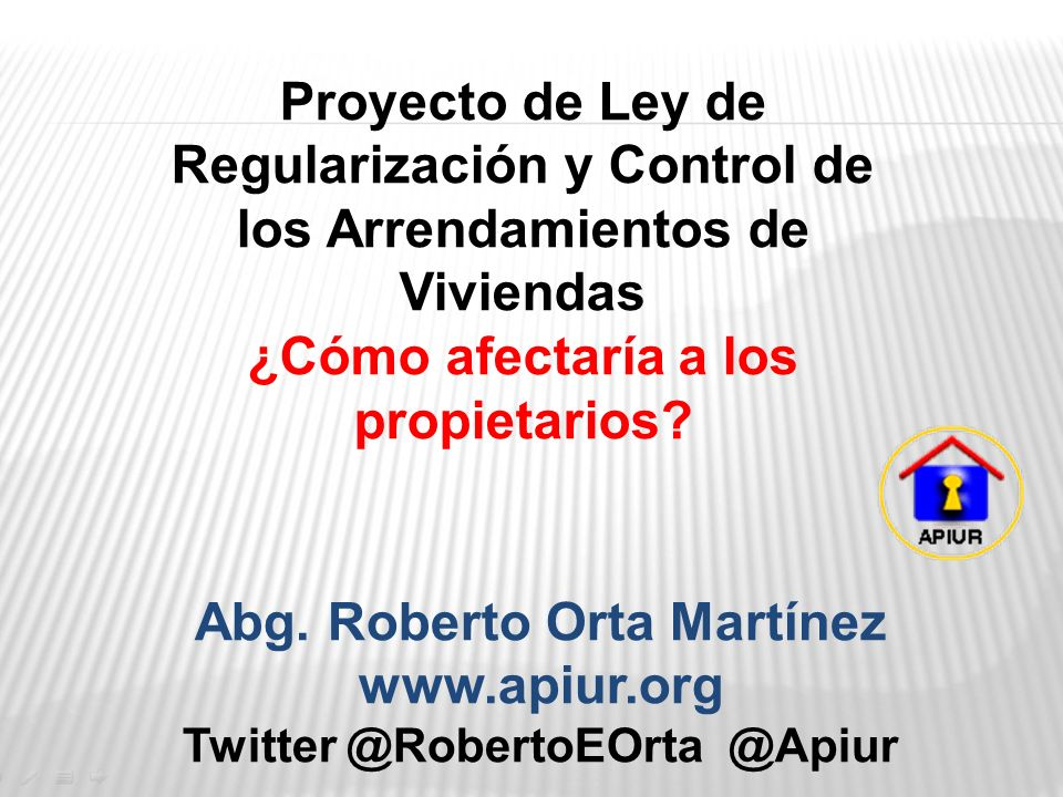 Proyecto de Ley de Regularización y Control de los Arrendamientos de Viviendas ¿Cómo afectaría a los propietarios? Abg. Roberto Orta Martínez www.apiu