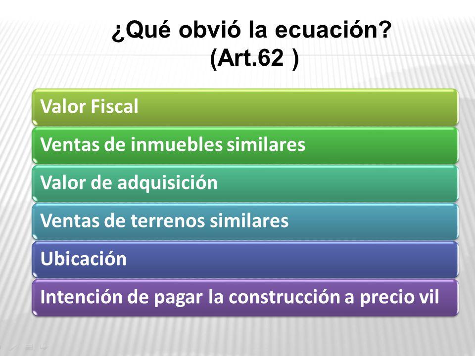 ¿Qué obvió la ecuación? (Art.62 ) Valor FiscalVentas de inmuebles similaresValor de adquisiciónVentas de terrenos similaresUbicaciónIntención de pagar