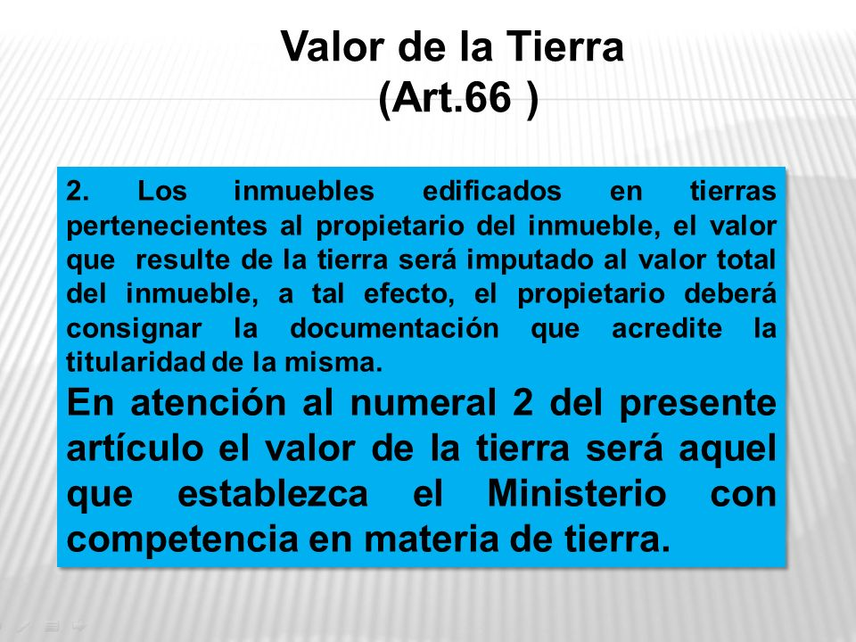 Valor de la Tierra (Art.66 ) 2. Los inmuebles edificados en tierras pertenecientes al propietario del inmueble, el valor que resulte de la tierra será