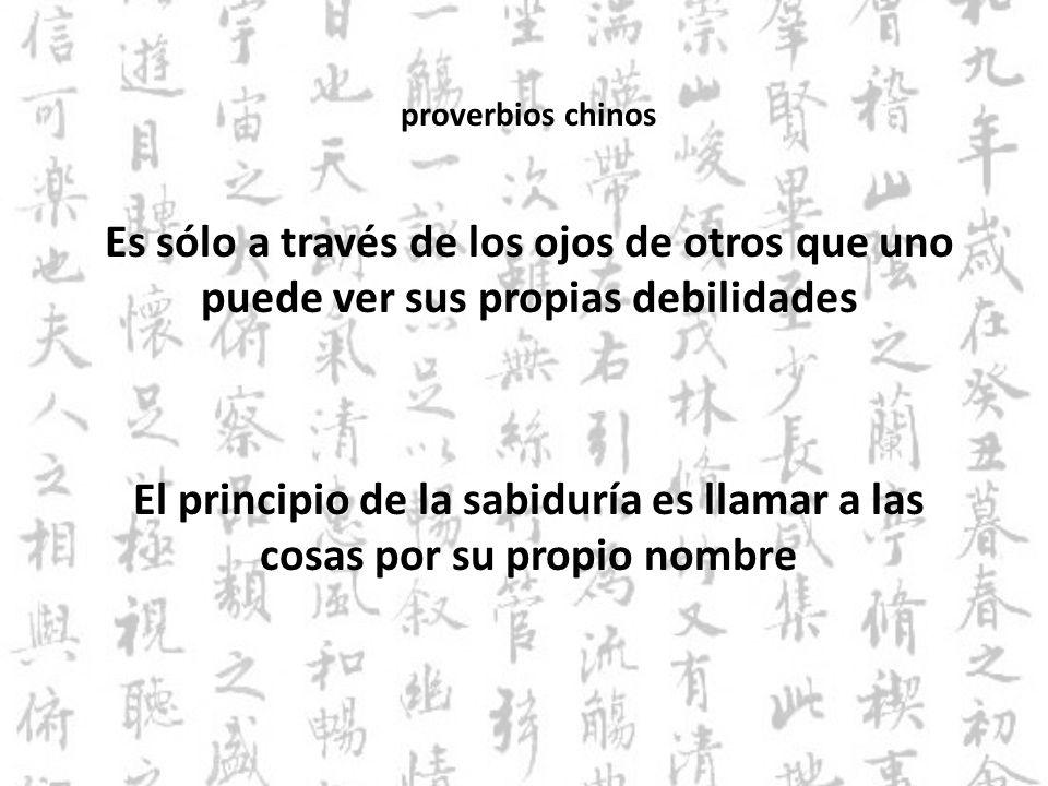proverbios chinos Es sólo a través de los ojos de otros que uno puede ver sus propias debilidades El principio de la sabiduría es llamar a las cosas p