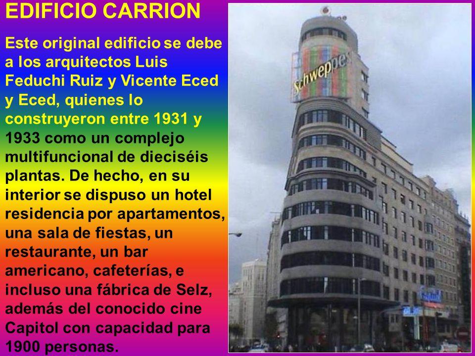 EDIFICIO CARRION Este original edificio se debe a los arquitectos Luis Feduchi Ruiz y Vicente Eced y Eced, quienes lo construyeron entre 1931 y 1933 como un complejo multifuncional de dieciséis plantas.