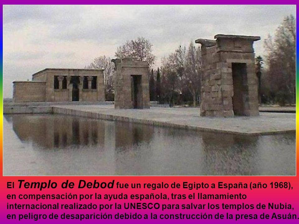 El Templo de Debod fue un regalo de Egipto a España (año 1968), en compensación por la ayuda española, tras el llamamiento internacional realizado por la UNESCO para salvar los templos de Nubia, en peligro de desaparición debido a la construcción de la presa de Asuán.