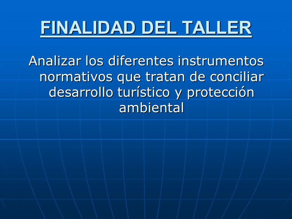 FINALIDAD DEL TALLER Analizar los diferentes instrumentos normativos que tratan de conciliar desarrollo turístico y protección ambiental