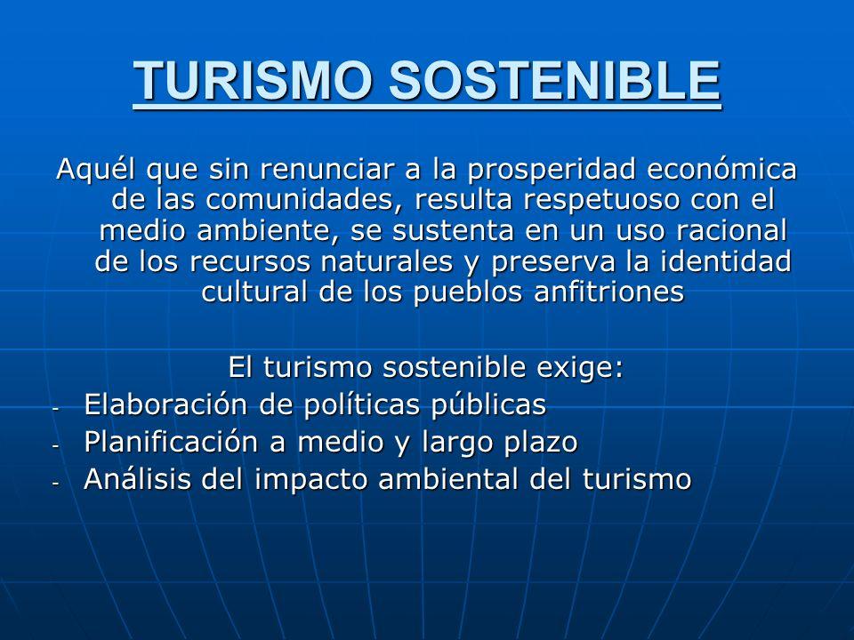 TURISMO SOSTENIBLE Aquél que sin renunciar a la prosperidad económica de las comunidades, resulta respetuoso con el medio ambiente, se sustenta en un
