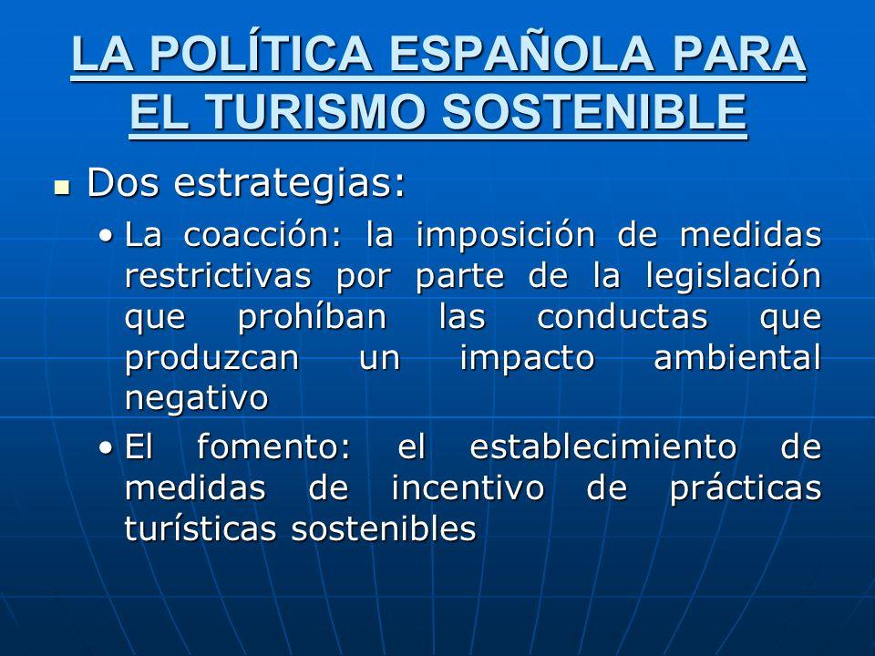 LA POLÍTICA ESPAÑOLA PARA EL TURISMO SOSTENIBLE Dos estrategias: Dos estrategias: La coacción: la imposición de medidas restrictivas por parte de la l