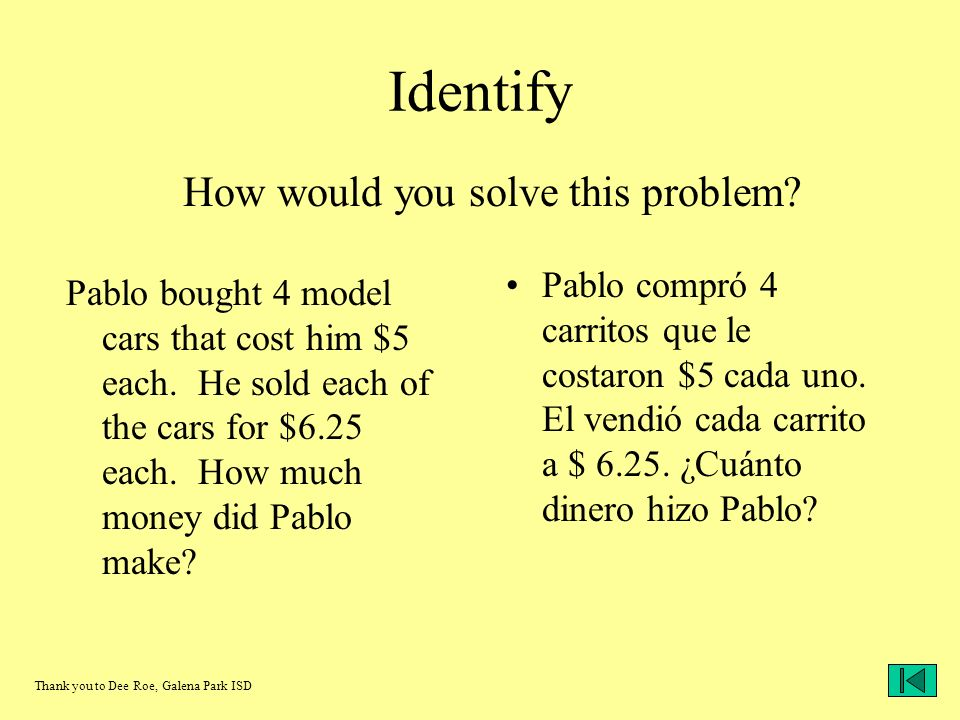 Identify Pablo bought 4 model cars that cost him $5 each. He sold each of the cars for $6.25 each. How much money did Pablo make? Pablo compró 4 carri