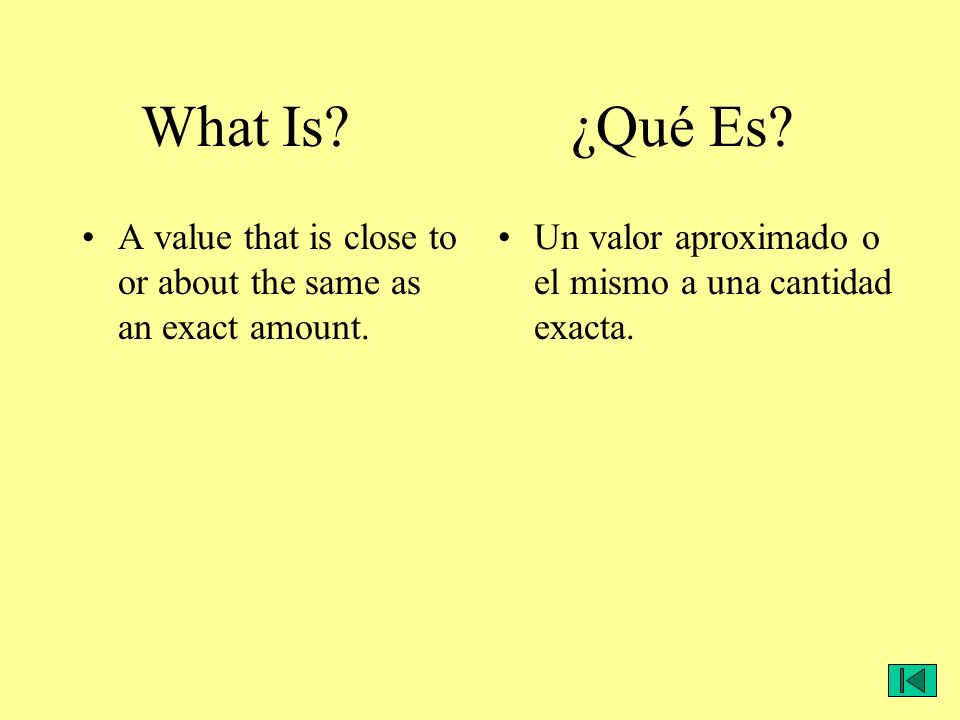 A value that is close to or about the same as an exact amount. Un valor aproximado o el mismo a una cantidad exacta. What Is? ¿Qué Es?