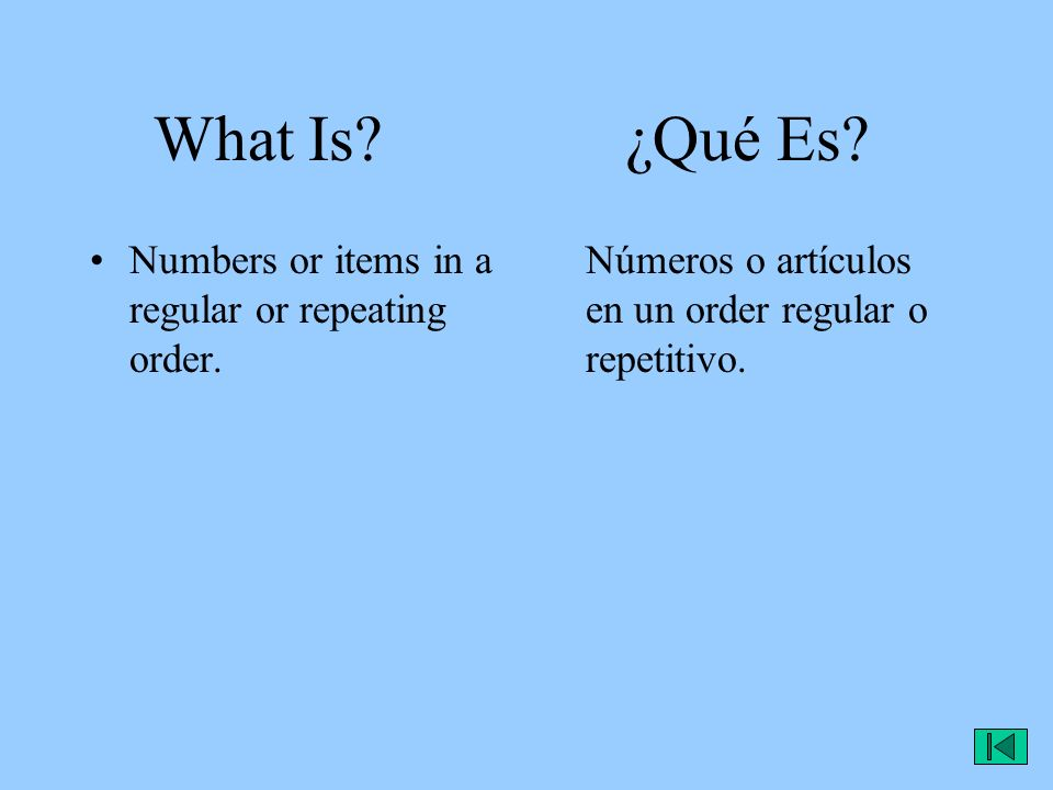 What Is? ¿Qué Es? Numbers or items in a regular or repeating order. Números o artículos en un order regular o repetitivo.