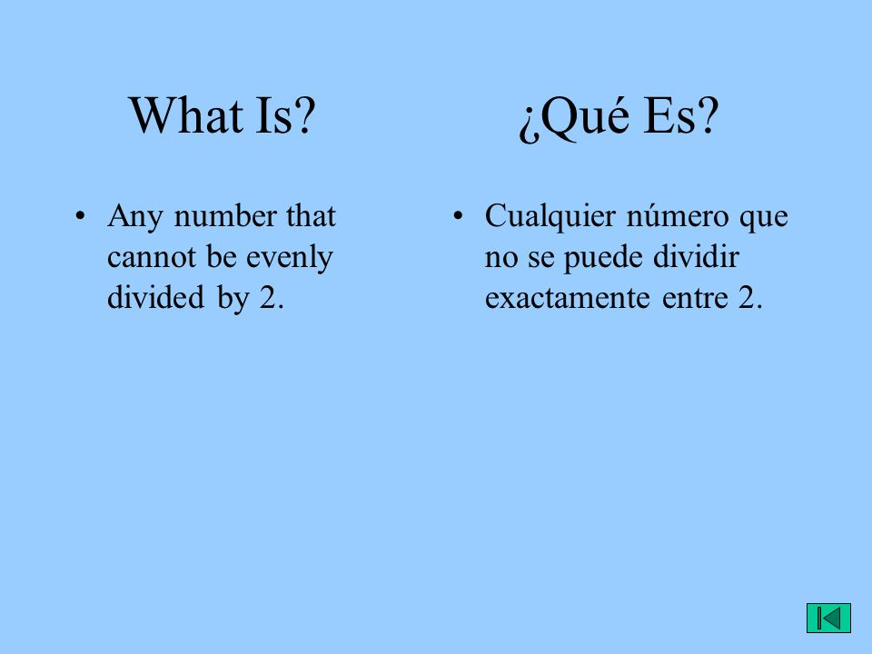 What Is? ¿Qué Es? Cualquier número que no se puede dividir exactamente entre 2. Any number that cannot be evenly divided by 2.
