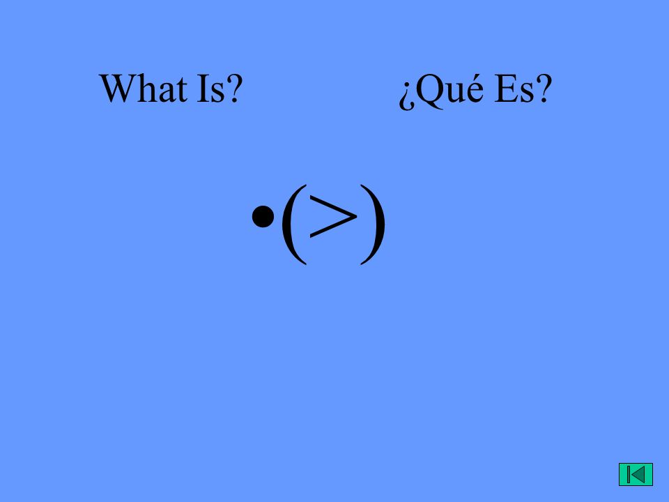 What Is? ¿Qué Es? (>)