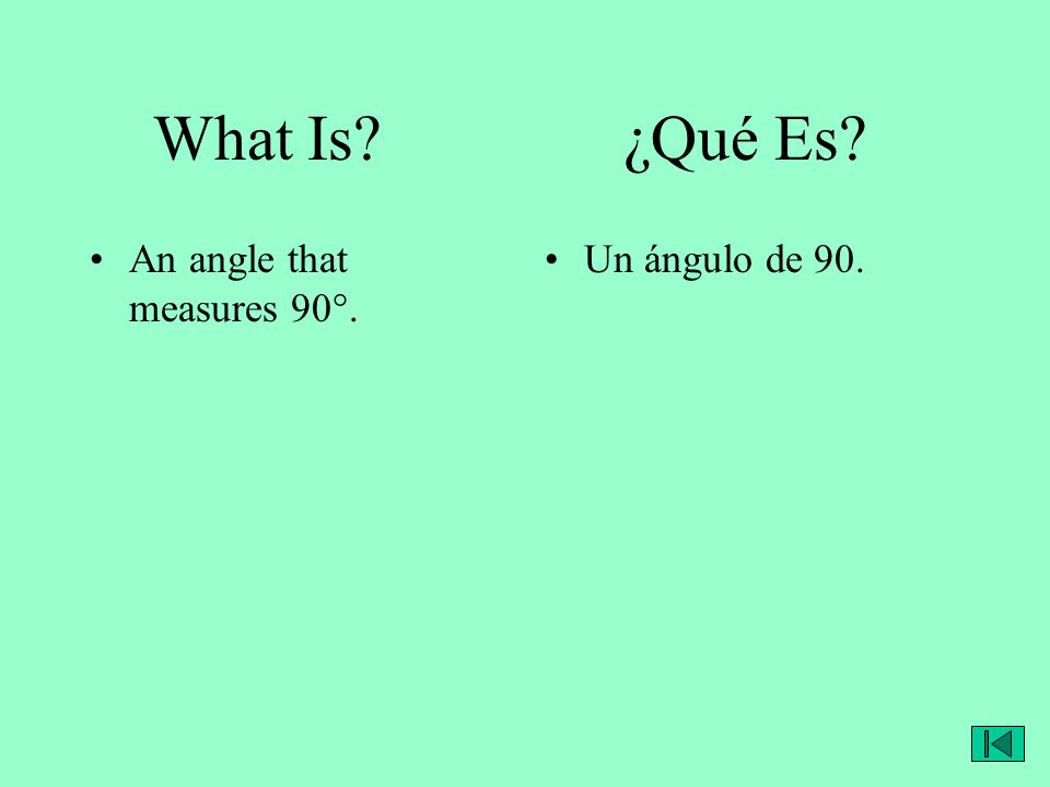 What Is? ¿Qué Es? An angle that measures 90°. Un ángulo de 90.