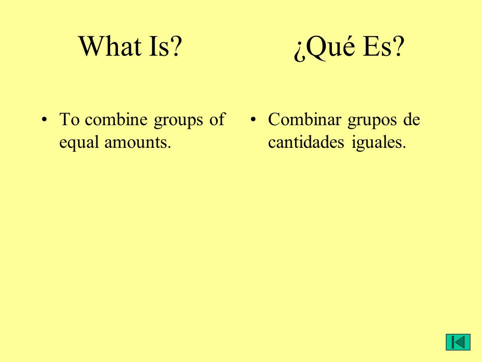 What Is? ¿Qué Es? To combine groups of equal amounts. Combinar grupos de cantidades iguales.